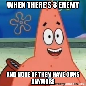 Happily Oblivious Patrick - when there's 3 enemy and none of them have guns anymore