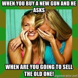 Laughing Girls  - When you buy a new gun and he asks When are you going to sell the old one!