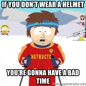 You're gonna have a bad time - if you don't wear a helmet you're gonna have a bad time