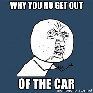 Y U no listen? - WHY YOU NO GET OUT of the car