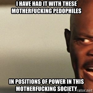 Snakes on a plane Samuel L Jackson - I have had it with these motherfucking pedophiles in positions of power in this motherfucking society