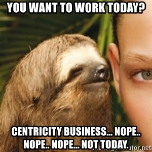 Whispering sloth - YOU WANT TO WORK TODAY? cENTRICITY bUSINESS... NOPE.. NOPE.. NOPE... NOT TODAY.