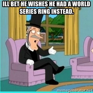 buzz killington - Ill bet he wishes he had a world series ring instead.