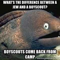 Bad Joke Eel v2.0 - What's the difference between a Jew and a boyscout? BOYSCOUTs come back from camp
