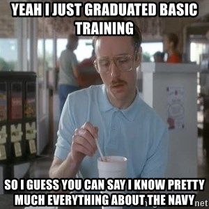 Things are getting pretty Serious (Napoleon Dynamite) - yeah i just graduated basic training so i guess you can say i know pretty much everything about the navy