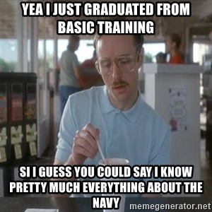 Things are getting pretty Serious (Napoleon Dynamite) - yea i just graduated from basic training si i guess you could say i know pretty much everything about the navy