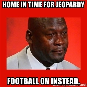crying michael jordan - home in time for jeopardy Football on instead.