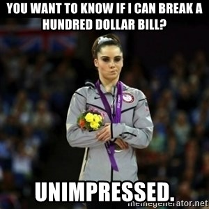 Unimpressed McKayla Maroney - You want to know if i can break a hundred dollar bill? Unimpressed.
