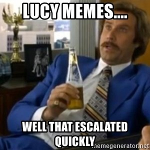 That escalated quickly-Ron Burgundy - Lucy memes.... well that escalated quickly