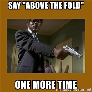"""say what one more time - say """"above the fold"""" one more time"""