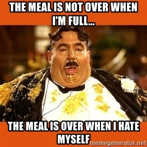 Fat Guy - THE MEAL IS NOT OVER WHEN I'M FULL... THE MEAL IS OVER WHEN I HATE MYSELf