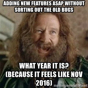 What Year - Adding new features ASAP without sorting out the old BUGS what year it is?                                      (because it feels like nov 2016)