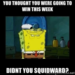 didnt you squidward - You thought you were going to win this week Didnt you squidward?