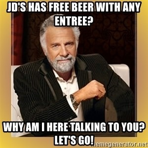 XX beer guy - JD's has free beer with any entree? Why am I here talking to you? Let's go!