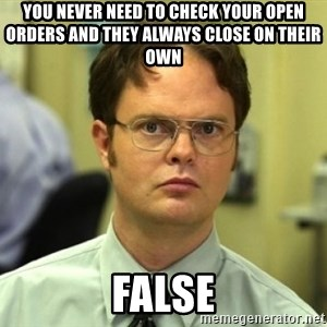 Dwight Meme - you never need to check your open orders and they always close on their own                                        false