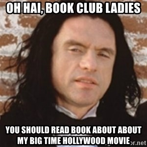 Disgusted Tommy Wiseau - Oh Hai, Book Club Ladies You should read book about about my big time hollywood movie