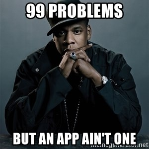 Jay Z problem - 99 problems  but an app ain't one