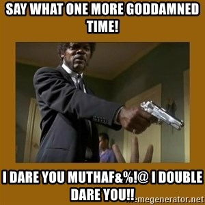 say what one more time - Say what one more goddamned time! I Dare you muthaF&%!@ I Double dare you!!