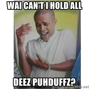 Why Can't I Hold All These?!?!? - WAI CAN'T I HOLD ALL DEEZ PUHDUFFZ?