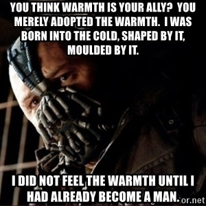 Bane Permission to Die - You think warmth is your Ally?  You merely adopted the warmth.  I was born into the cold, shaped by it, moulded by it. I did not feel the warmth until I had already become a man.