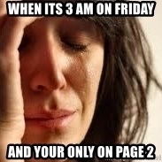 Crying lady - When its 3 am on Friday And your only on page 2