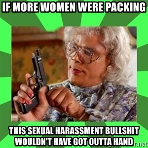 Madea - If more women were packing This sexual harassment bullshit wouldn't have got outta hand