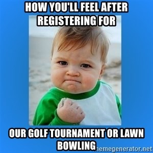 yes baby 2 - How you'll feel after registering for our golf tournament or Lawn Bowling