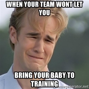 Dawson's Creek - When your team wont let you  Bring your baby to training