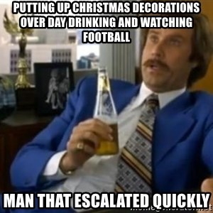 That escalated quickly-Ron Burgundy - Putting up ChRistmas Decorations over day drinking and watching football Man that escalated quickly