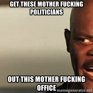 Snakes on a plane Samuel L Jackson - get these mother fucking politicians out this mother fucking office