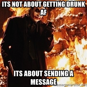 It's about sending a message - its not about getting drunk af its about sending a message