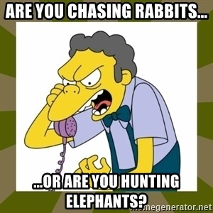 Moe Szyslak - Are you chasing rabbits... ...or are you hunting Elephants?