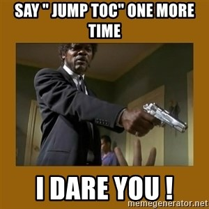 """say what one more time - Say """" Jump TOC"""" One More time I Dare you !"""