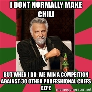 i dont usually - I dont normally make Chili But when I do, we win a compeition against 30 other profeshional chefs EZPZ