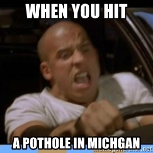 fast and furious - When you hit A pothole in michgan