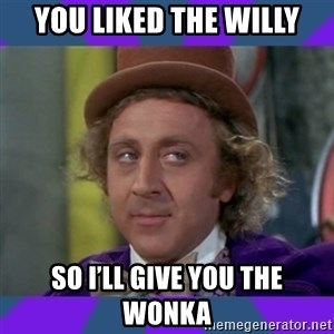 Sarcastic Wonka - You liked the willy So i'll give you the wonka