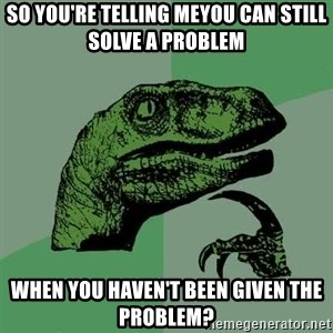 Raptor - So you're telling meyou can still solve a problem when you haven't been given the problem?