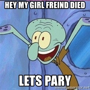 calamardo me vale - Hey my girl freind died Lets pary