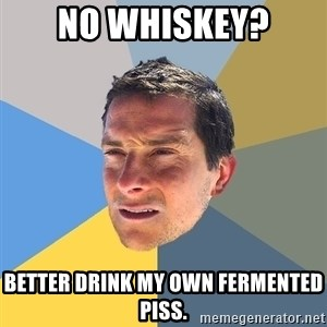 Bear Grylls - No whiskey? Better drink my own fermented piss.