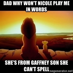 Simba - Dad why won't Nicole play me in words She's from Gaffney son she can't spell