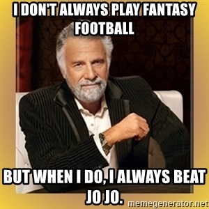 XX beer guy - I don't always play fantasy football But when I do, I always beat JO JO.