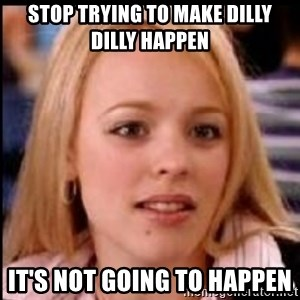regina george fetch - Stop trying to make dilly dilly happen  It's not going to happen