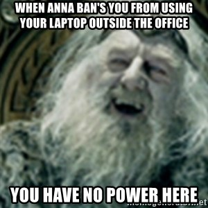 you have no power here - when anna ban's you from using your laptop outside the office you have no power here