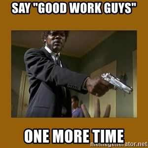 """say what one more time - say """"good work guys"""" one more time"""