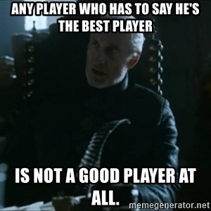 Tywin Lannister - Any player who has to say he's the best player is not a good player at all.