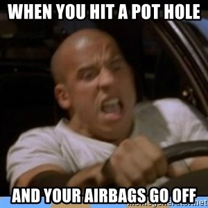 fast and furious - When you hit a pot hole  And your airbags go oFf