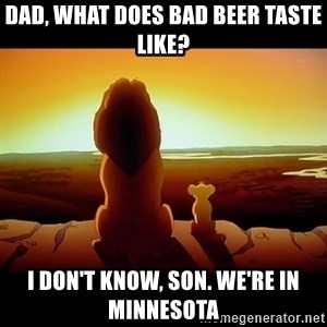 Simba - Dad, what does bad beer taste like? I don't know, son. we're in minnesota