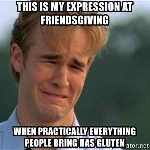 Crying Man - This is my expression at friendsGiving When practically everything people bring has gluten