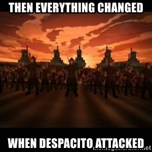 until the fire nation attacked. - Then everything changed when despacito attacked