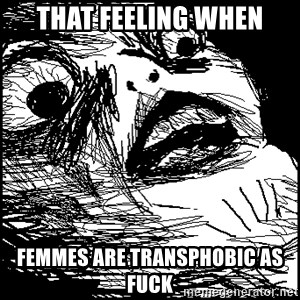 Surprised Chin - That FEEling when Femmes are transphobic as fuck